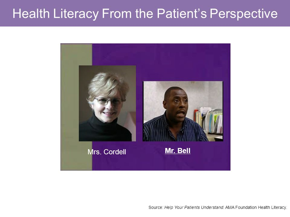 Health Literacy From the Patients Perspective Mr. Bell Mrs. Cordell Source: Help Your Patients Understand. AMA Foundation Health Literacy.