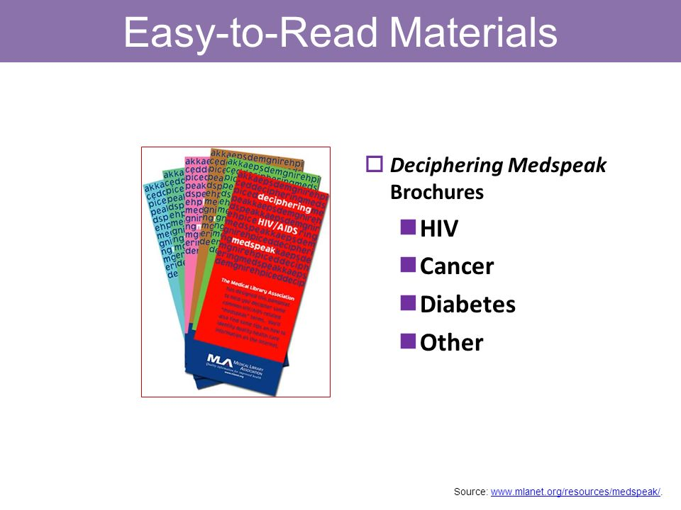 Easy-to-Read Materials Deciphering Medspeak Brochures HIV Cancer Diabetes Other Source: www.mlanet.org/resources/medspeak/.www.mlanet.org/resources/me