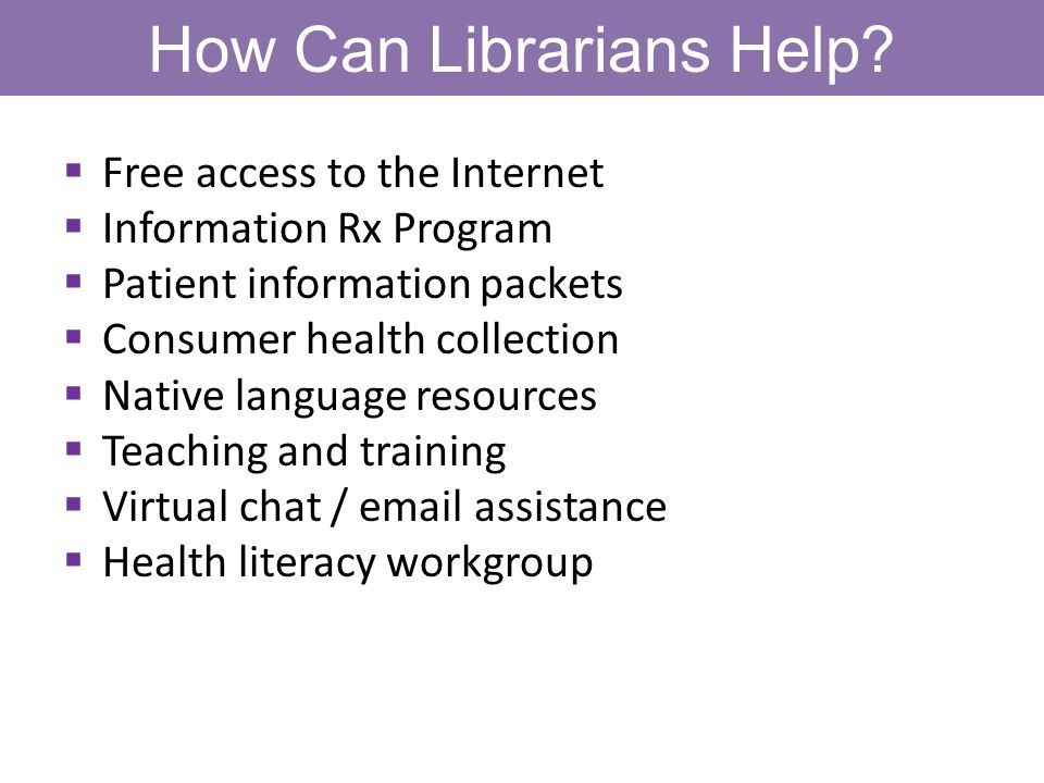 How Can Librarians Help? Free access to the Internet Information Rx Program Patient information packets Consumer health collection Native language res