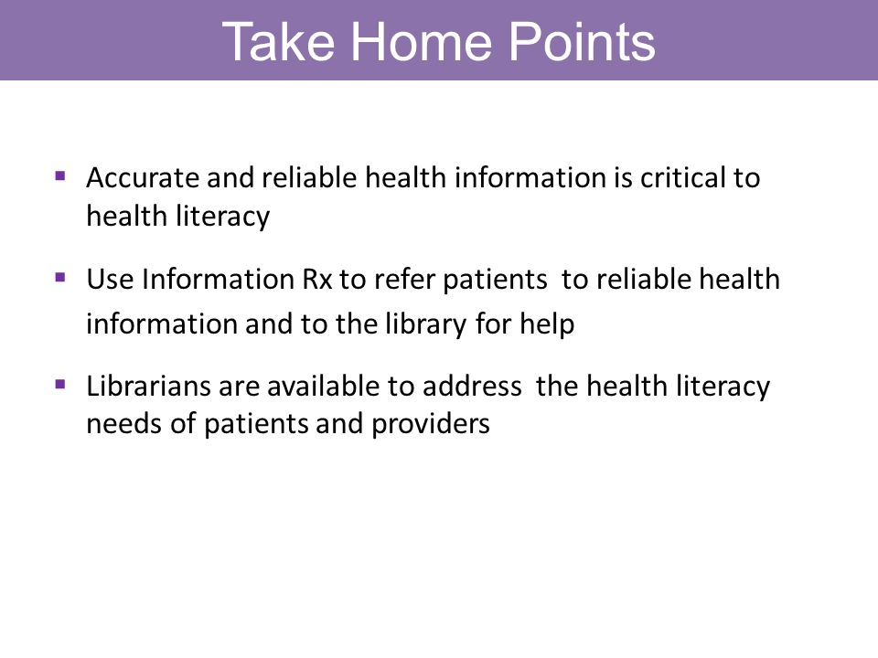 Take Home Points Accurate and reliable health information is critical to health literacy Use Information Rx to refer patients to reliable health information and to the library for help Librarians are available to address the health literacy needs of patients and providers