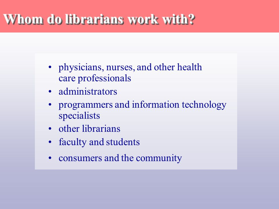physicians, nurses, and other health care professionals administrators programmers and information technology specialists other librarians faculty and students consumers and the community Whom do librarians work with?