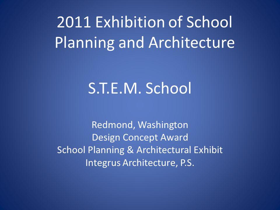 S.T.E.M. School Redmond, Washington Design Concept Award School Planning & Architectural Exhibit Integrus Architecture, P.S. 2011 Exhibition of School