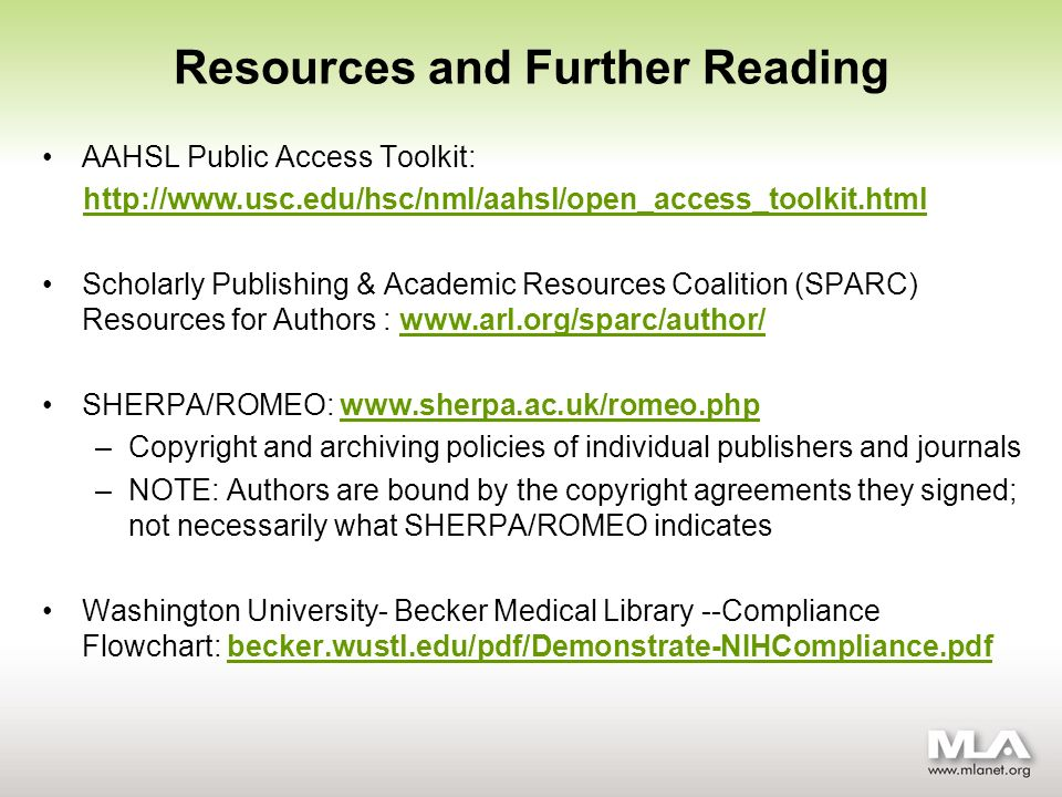 AAHSL Public Access Toolkit: http://www.usc.edu/hsc/nml/aahsl/open_access_toolkit.html Scholarly Publishing & Academic Resources Coalition (SPARC) Resources for Authors : www.arl.org/sparc/author/www.arl.org/sparc/author/ SHERPA/ROMEO: www.sherpa.ac.uk/romeo.phpwww.sherpa.ac.uk/romeo.php –Copyright and archiving policies of individual publishers and journals –NOTE: Authors are bound by the copyright agreements they signed; not necessarily what SHERPA/ROMEO indicates Washington University- Becker Medical Library --Compliance Flowchart: becker.wustl.edu/pdf/Demonstrate-NIHCompliance.pdfbecker.wustl.edu/pdf/Demonstrate-NIHCompliance.pdf