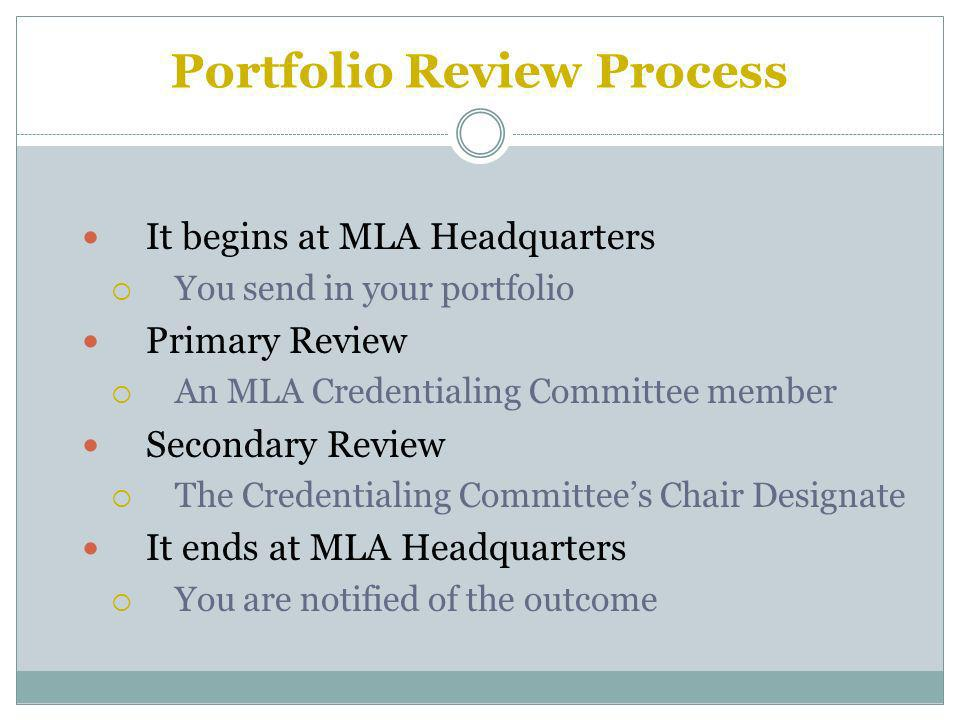 Portfolio Review Process It begins at MLA Headquarters You send in your portfolio Primary Review An MLA Credentialing Committee member Secondary Review The Credentialing Committees Chair Designate It ends at MLA Headquarters You are notified of the outcome