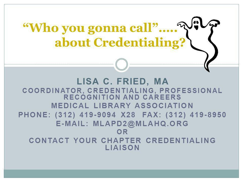 LISA C. FRIED, MA COORDINATOR, CREDENTIALING, PROFESSIONAL RECOGNITION AND CAREERS MEDICAL LIBRARY ASSOCIATION PHONE: (312) 419-9094 X28 FAX: (312) 41