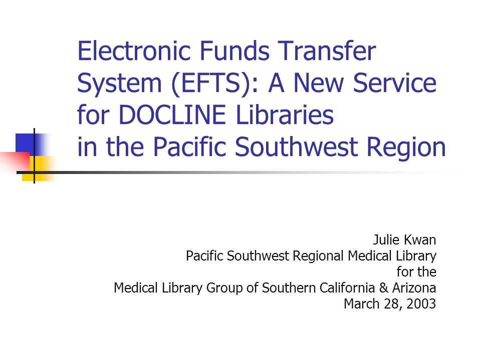 Electronic Funds Transfer System (EFTS): A New Service for DOCLINE Libraries in the Pacific Southwest Region Julie Kwan Pacific Southwest Regional Med