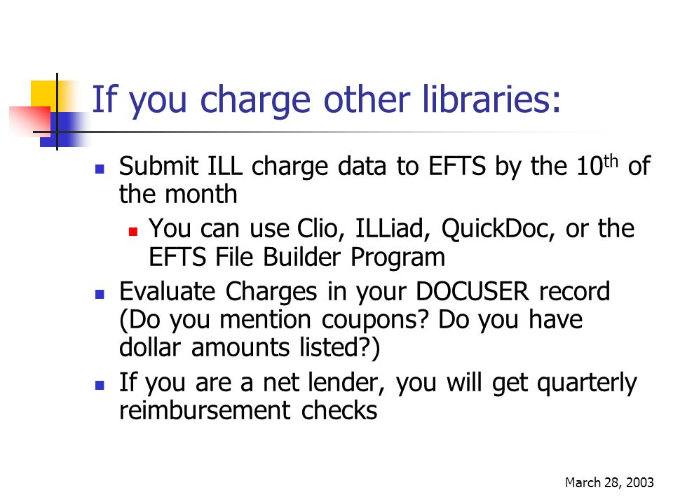 March 28, 2003 If you charge other libraries: Submit ILL charge data to EFTS by the 10 th of the month You can use Clio, ILLiad, QuickDoc, or the EFTS File Builder Program Evaluate Charges in your DOCUSER record (Do you mention coupons.