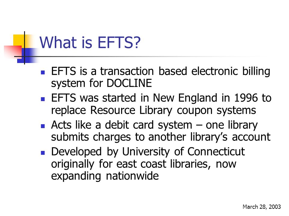 March 28, 2003 EFTS Goals Streamline ILL billing Consolidate paperwork Reduce invoicing Reduce check writing and depositing Replace coupon systems that were developed for paper requests Facilitate cross-regional billing