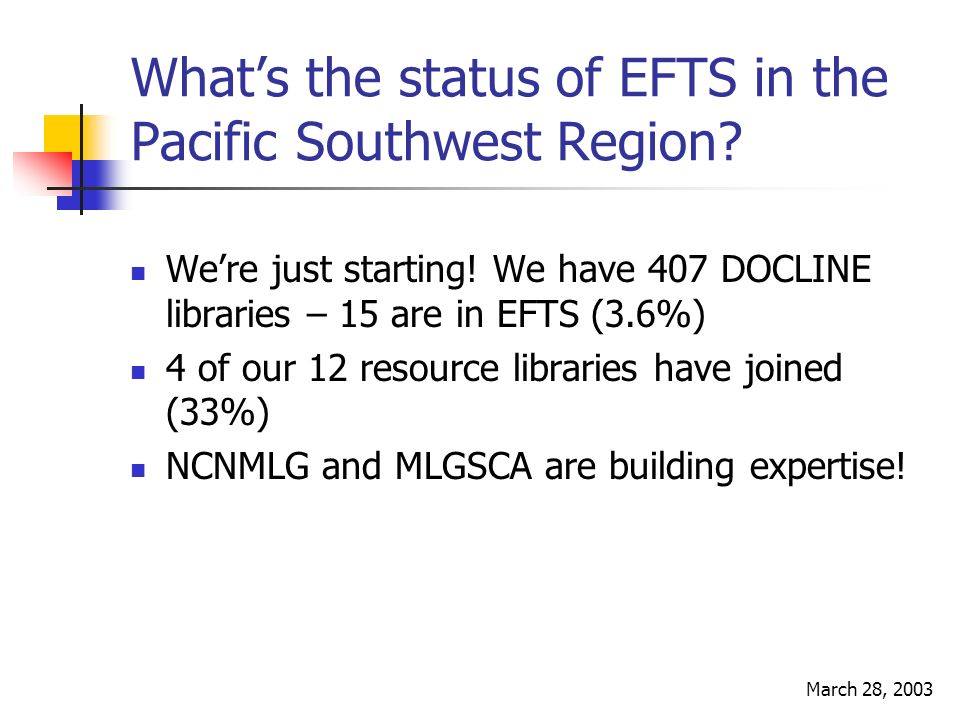 March 28, 2003 Whats the status of EFTS in the Pacific Southwest Region? Were just starting! We have 407 DOCLINE libraries – 15 are in EFTS (3.6%) 4 o