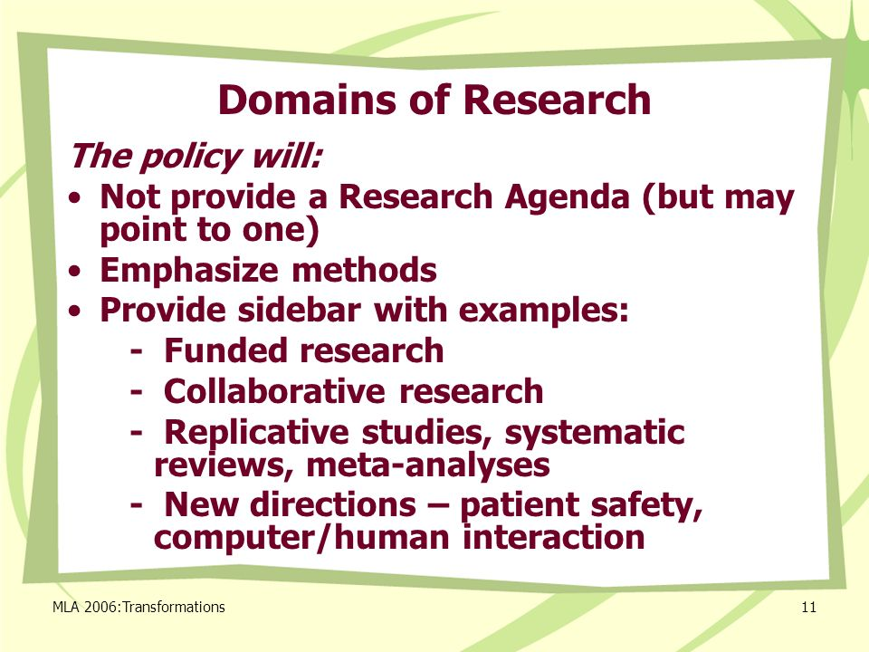 MLA 2006:Transformations11 Domains of Research The policy will: Not provide a Research Agenda (but may point to one) Emphasize methods Provide sidebar with examples: - Funded research - Collaborative research - Replicative studies, systematic reviews, meta-analyses - New directions – patient safety, computer/human interaction
