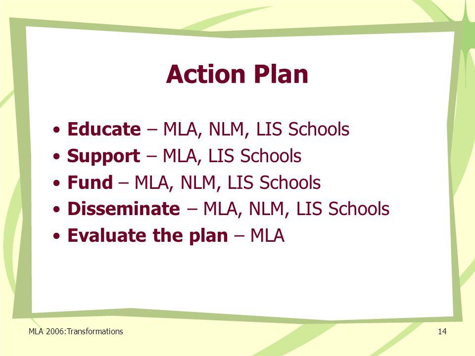 MLA 2006:Transformations14 Action Plan Educate – MLA, NLM, LIS Schools Support – MLA, LIS Schools Fund – MLA, NLM, LIS Schools Disseminate – MLA, NLM, LIS Schools Evaluate the plan – MLA