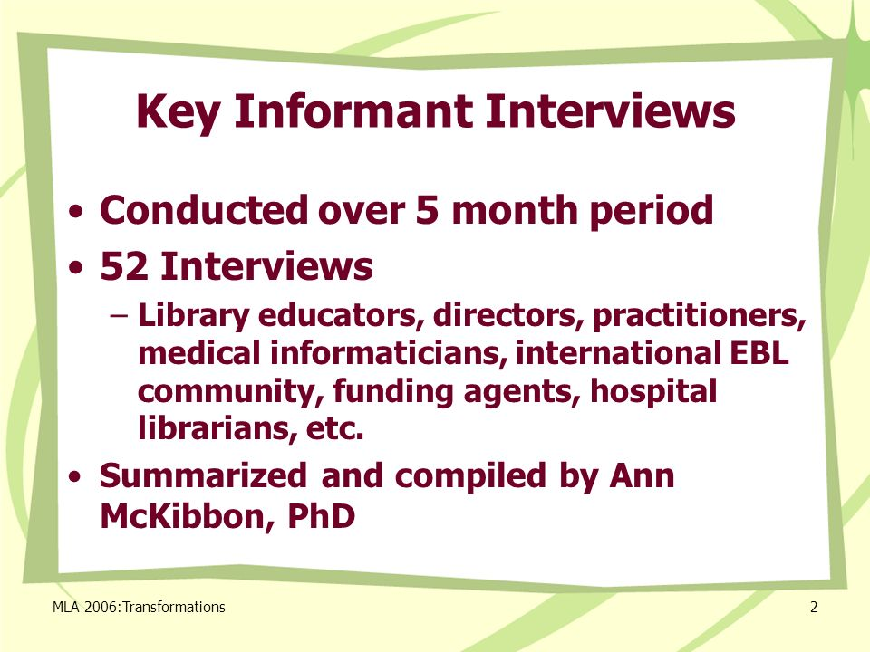 MLA 2006:Transformations2 Key Informant Interviews Conducted over 5 month period 52 Interviews –Library educators, directors, practitioners, medical informaticians, international EBL community, funding agents, hospital librarians, etc.