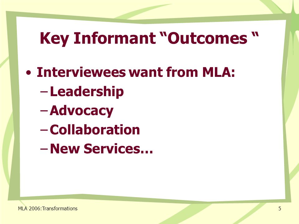MLA 2006:Transformations5 Key Informant Outcomes Interviewees want from MLA: –Leadership –Advocacy –Collaboration –New Services…