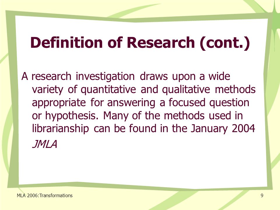 MLA 2006:Transformations9 Definition of Research (cont.) A research investigation draws upon a wide variety of quantitative and qualitative methods ap