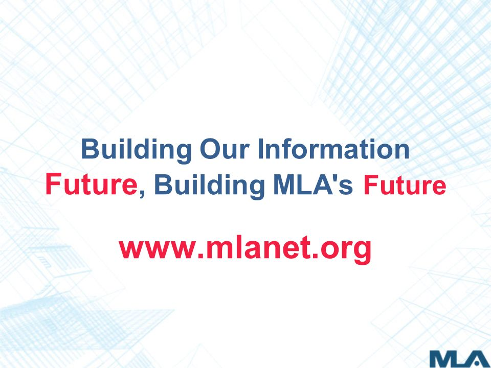 Building Our Information Future, Building MLA s Future