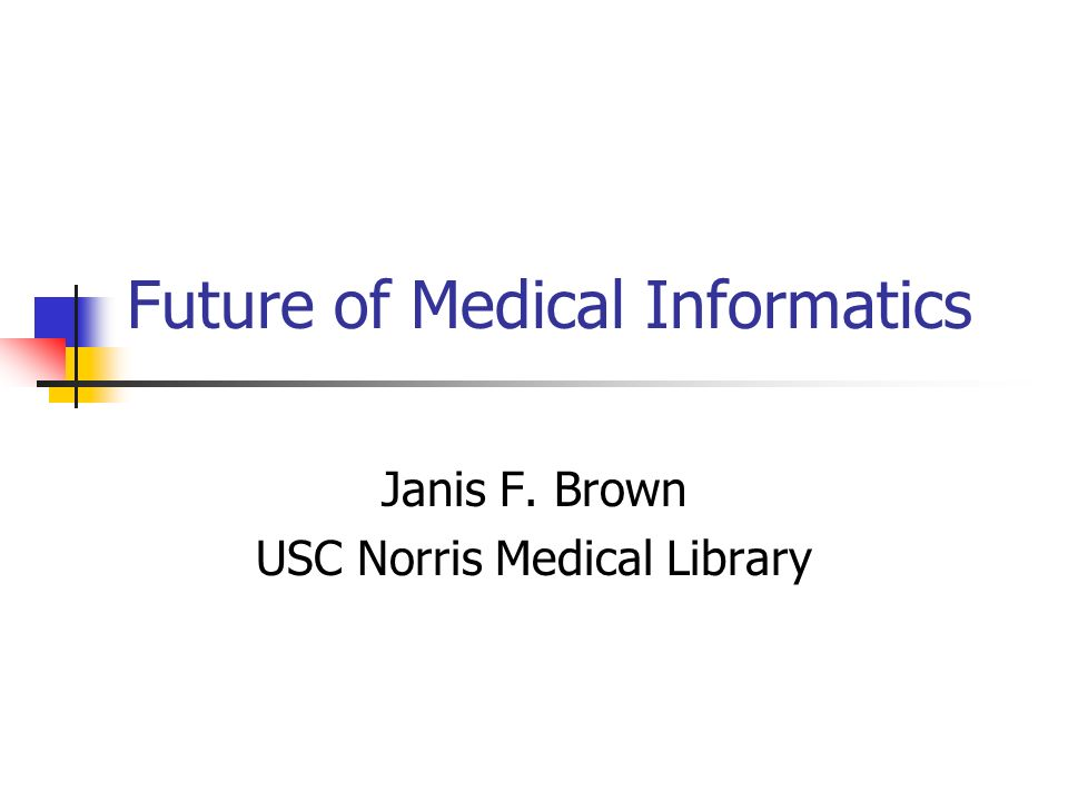 Future of Medical Informatics Janis F. Brown USC Norris Medical Library