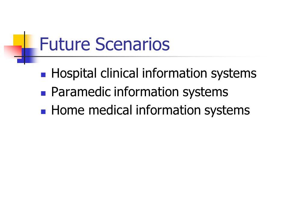 Future Scenarios Hospital clinical information systems Paramedic information systems Home medical information systems
