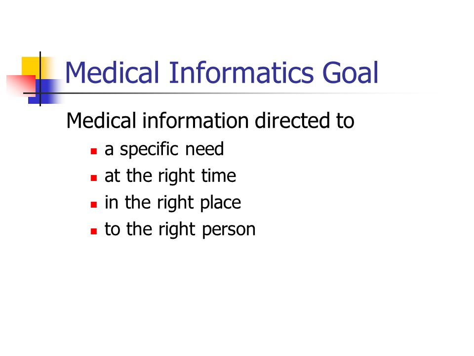 Medical Informatics Goal Medical information directed to a specific need at the right time in the right place to the right person