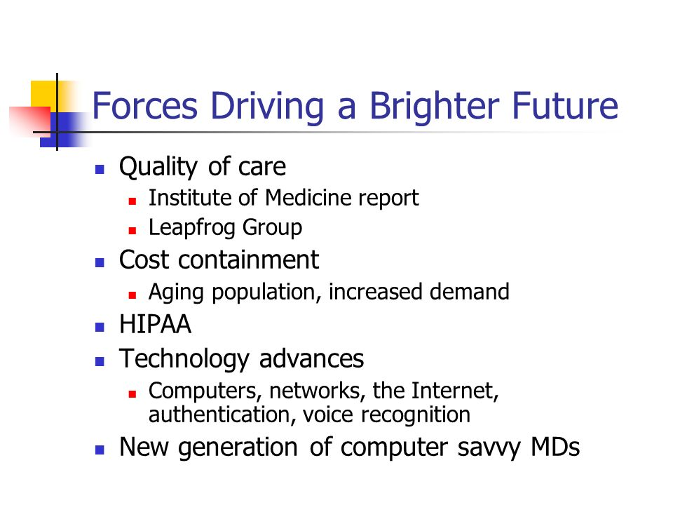 Forces Driving a Brighter Future Quality of care Institute of Medicine report Leapfrog Group Cost containment Aging population, increased demand HIPAA Technology advances Computers, networks, the Internet, authentication, voice recognition New generation of computer savvy MDs