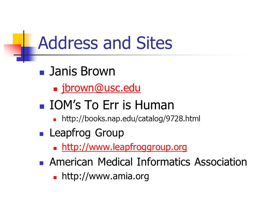 Address and Sites Janis Brown jbrown@usc.edu IOMs To Err is Human http://books.nap.edu/catalog/9728.html Leapfrog Group http://www.leapfroggroup.org American Medical Informatics Association http://www.amia.org