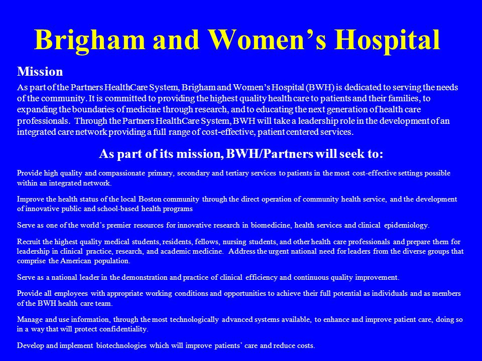 Brigham and Womens Hospital Mission As part of the Partners HealthCare System, Brigham and Womens Hospital (BWH) is dedicated to serving the needs of