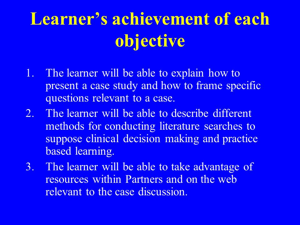 Learners achievement of each objective 1.The learner will be able to explain how to present a case study and how to frame specific questions relevant