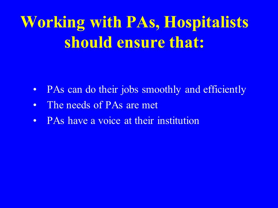 Working with PAs, Hospitalists should ensure that: PAs can do their jobs smoothly and efficiently The needs of PAs are met PAs have a voice at their i