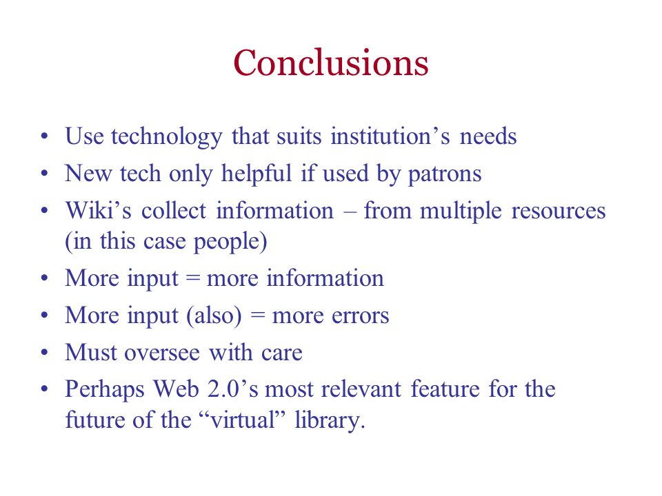 Conclusions Use technology that suits institutions needs New tech only helpful if used by patrons Wikis collect information – from multiple resources (in this case people) More input = more information More input (also) = more errors Must oversee with care Perhaps Web 2.0s most relevant feature for the future of the virtual library.