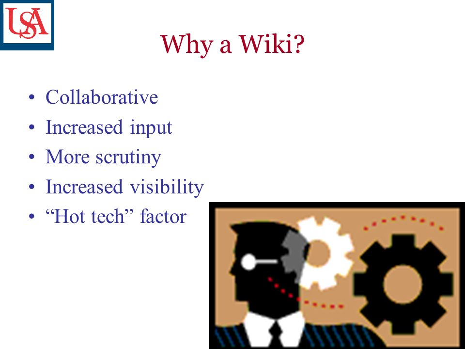 Why a Wiki Collaborative Increased input More scrutiny Increased visibility Hot tech factor