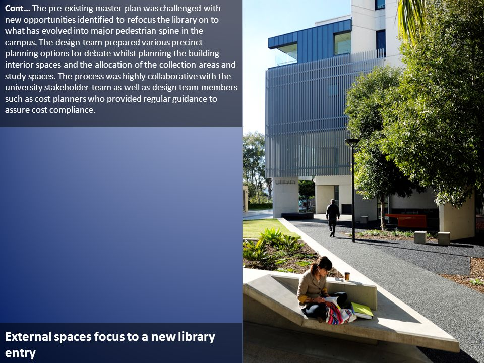 External spaces focus to a new library entry Cont… The pre-existing master plan was challenged with new opportunities identified to refocus the librar