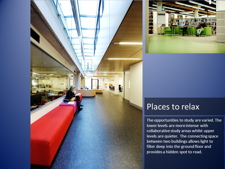 Places to relax The opportunities to study are varied. The lower levels are more intense with collaborative study areas whilst upper levels are quiete