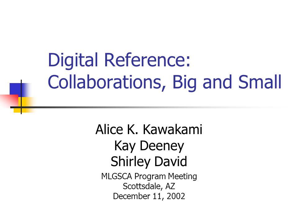 Digital Reference: Collaborations, Big and Small Alice K. Kawakami Kay Deeney Shirley David MLGSCA Program Meeting Scottsdale, AZ December 11, 2002