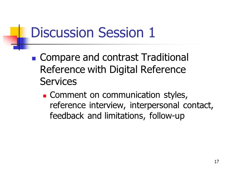 17 Discussion Session 1 Compare and contrast Traditional Reference with Digital Reference Services Comment on communication styles, reference interview, interpersonal contact, feedback and limitations, follow-up