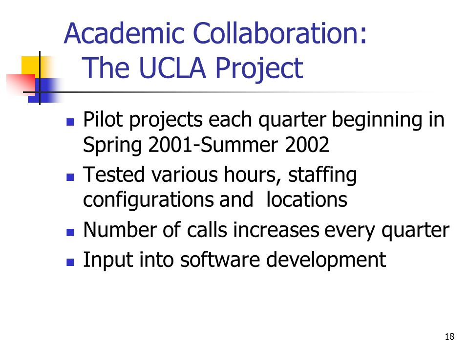18 Academic Collaboration: The UCLA Project Pilot projects each quarter beginning in Spring 2001-Summer 2002 Tested various hours, staffing configurat