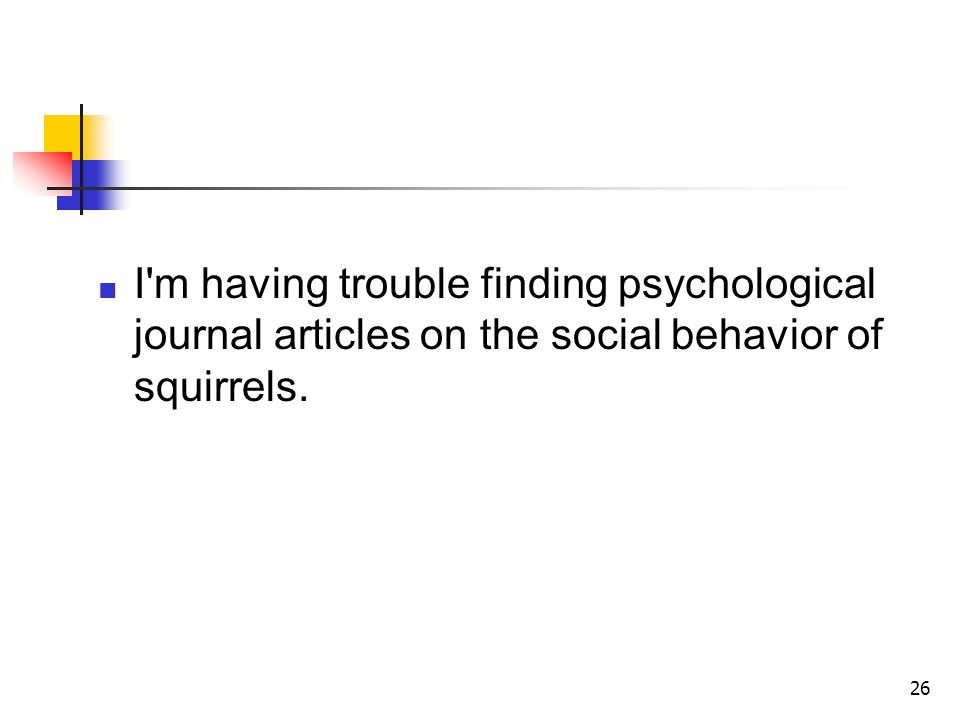 26 I m having trouble finding psychological journal articles on the social behavior of squirrels.