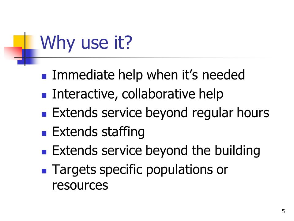 5 Why use it? Immediate help when its needed Interactive, collaborative help Extends service beyond regular hours Extends staffing Extends service bey