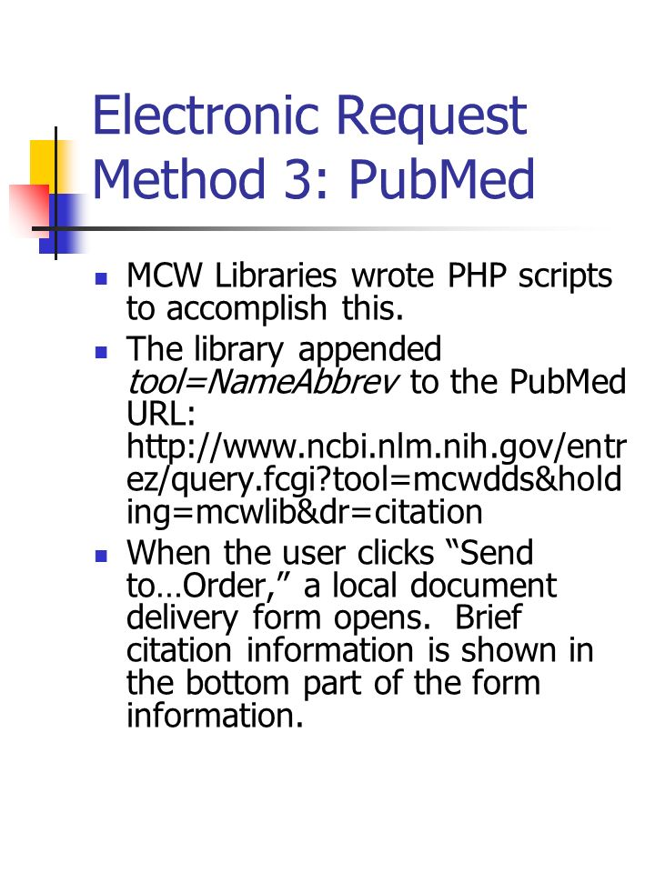 Electronic Request Method 3: PubMed MCW Libraries wrote PHP scripts to accomplish this. The library appended tool=NameAbbrev to the PubMed URL: http:/