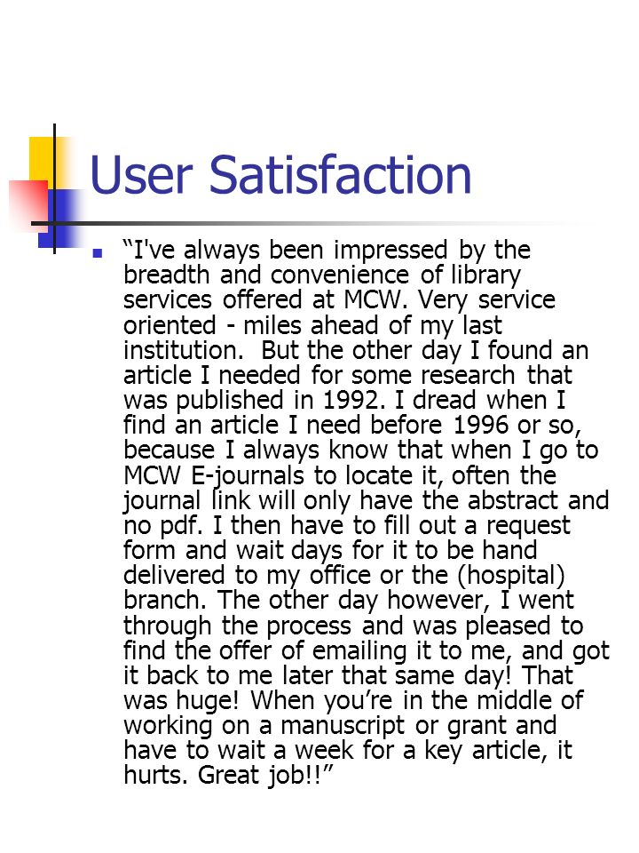 User Satisfaction I've always been impressed by the breadth and convenience of library services offered at MCW. Very service oriented - miles ahead of