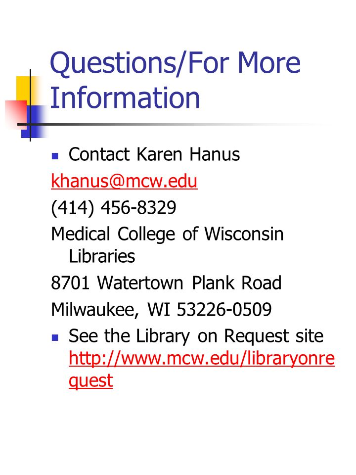 Questions/For More Information Contact Karen Hanus khanus@mcw.edu (414) 456-8329 Medical College of Wisconsin Libraries 8701 Watertown Plank Road Milwaukee, WI 53226-0509 See the Library on Request site http://www.mcw.edu/libraryonre quest http://www.mcw.edu/libraryonre quest