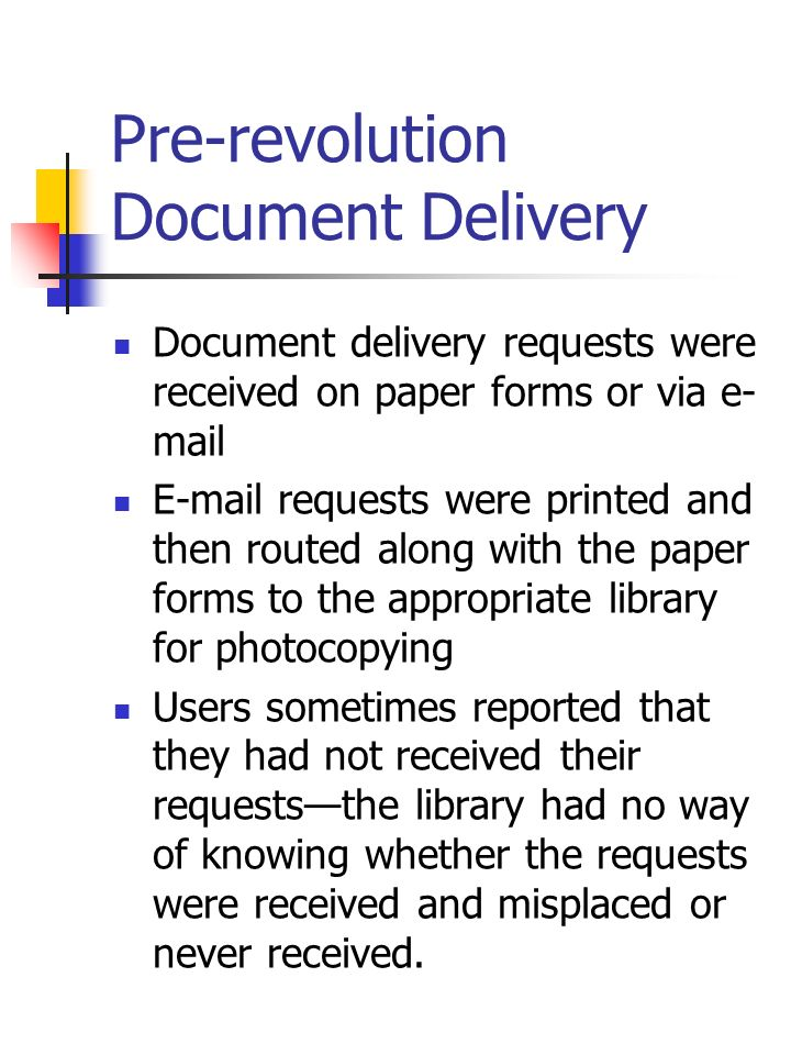 Pre-revolution Document Delivery Document delivery requests were received on paper forms or via e- mail E-mail requests were printed and then routed a