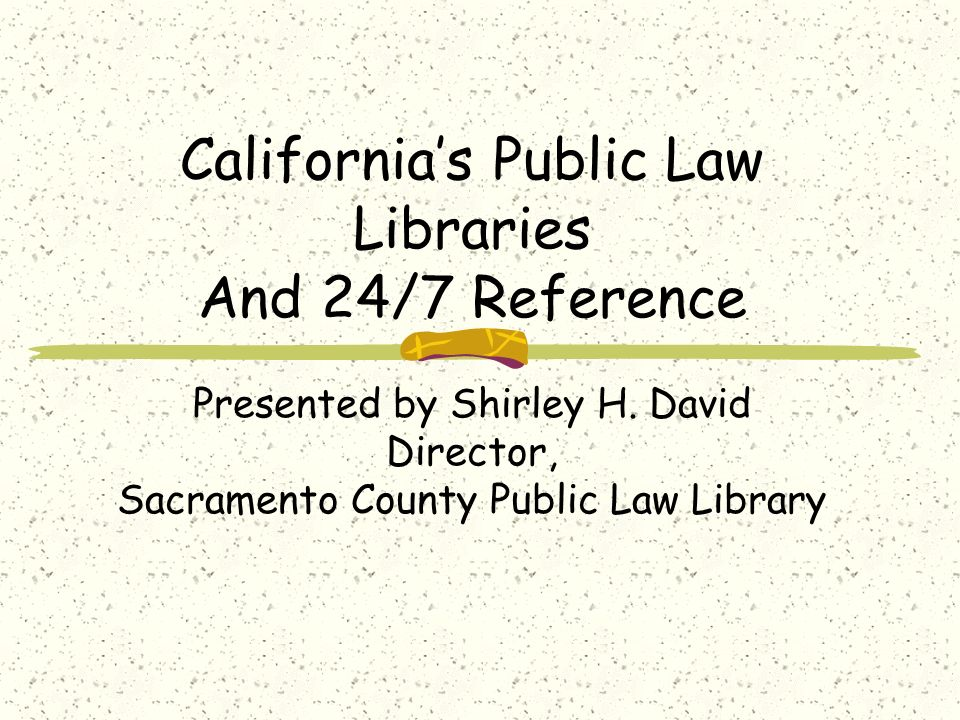 Californias Public Law Libraries And 24/7 Reference Presented by Shirley H.