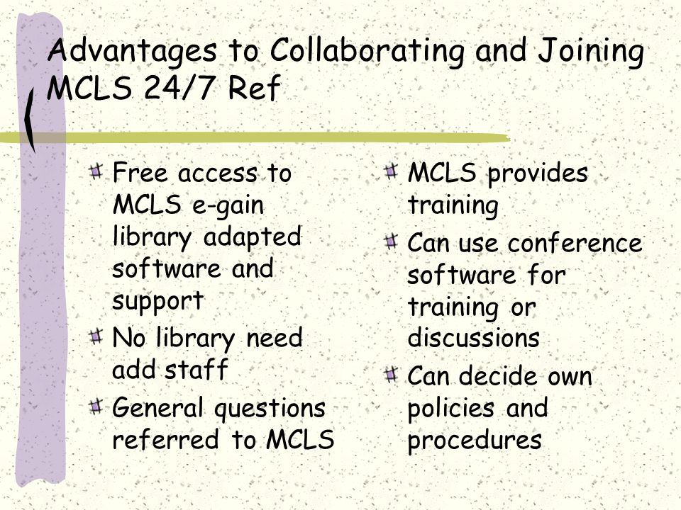 Advantages to Collaborating and Joining MCLS 24/7 Ref Free access to MCLS e-gain library adapted software and support No library need add staff General questions referred to MCLS MCLS provides training Can use conference software for training or discussions Can decide own policies and procedures