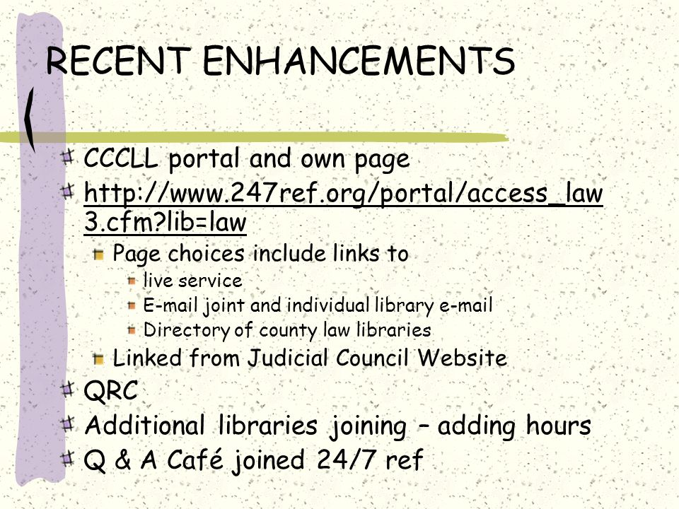 RECENT ENHANCEMENTS CCCLL portal and own page http://www.247ref.org/portal/access_law 3.cfm lib=law Page choices include links to live service E-mail joint and individual library e-mail Directory of county law libraries Linked from Judicial Council Website QRC Additional libraries joining – adding hours Q & A Café joined 24/7 ref