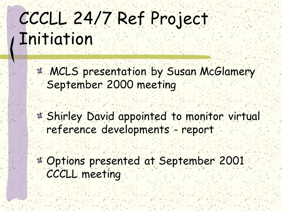 Options Presented to CCLLL Members Collaborate with MCLS 24/7 Reference Program Free access to the software to contributors We choose how many hours to staff the service We decide whether we want questions filtered through the MCLS librarians and/or received directly through icons on participating websites MCLS provides training and support