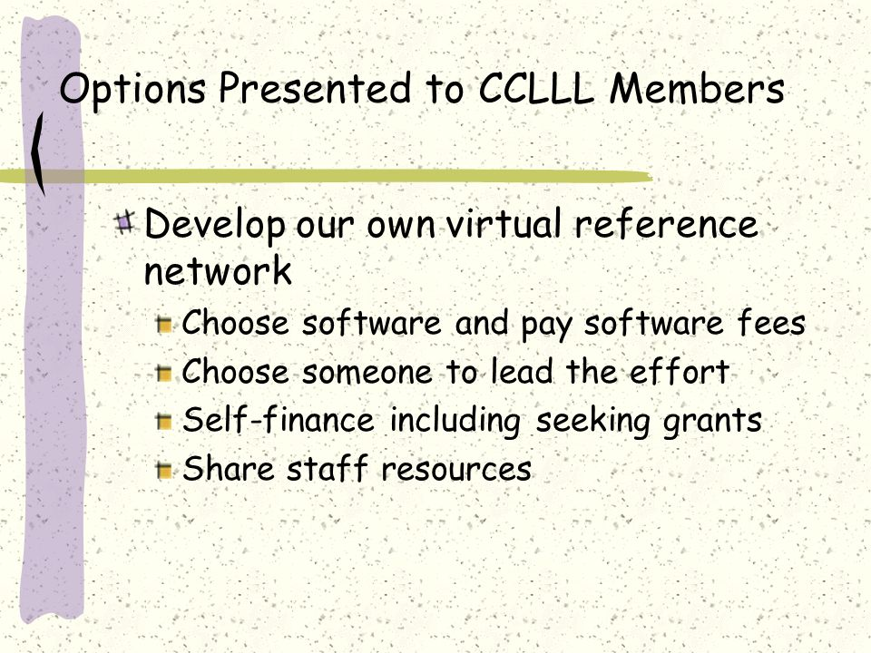 Options Presented to CCLLL Members Each library may develop its own virtual reference service Shared websites and materials from research Each library develops its own policies Each library adds staff Each library joins their Library of California multi-type region collaborative reference project.