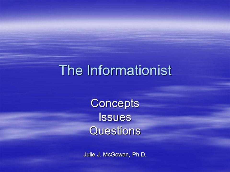 The Informationist ConceptsIssuesQuestions Julie J. McGowan, Ph.D.