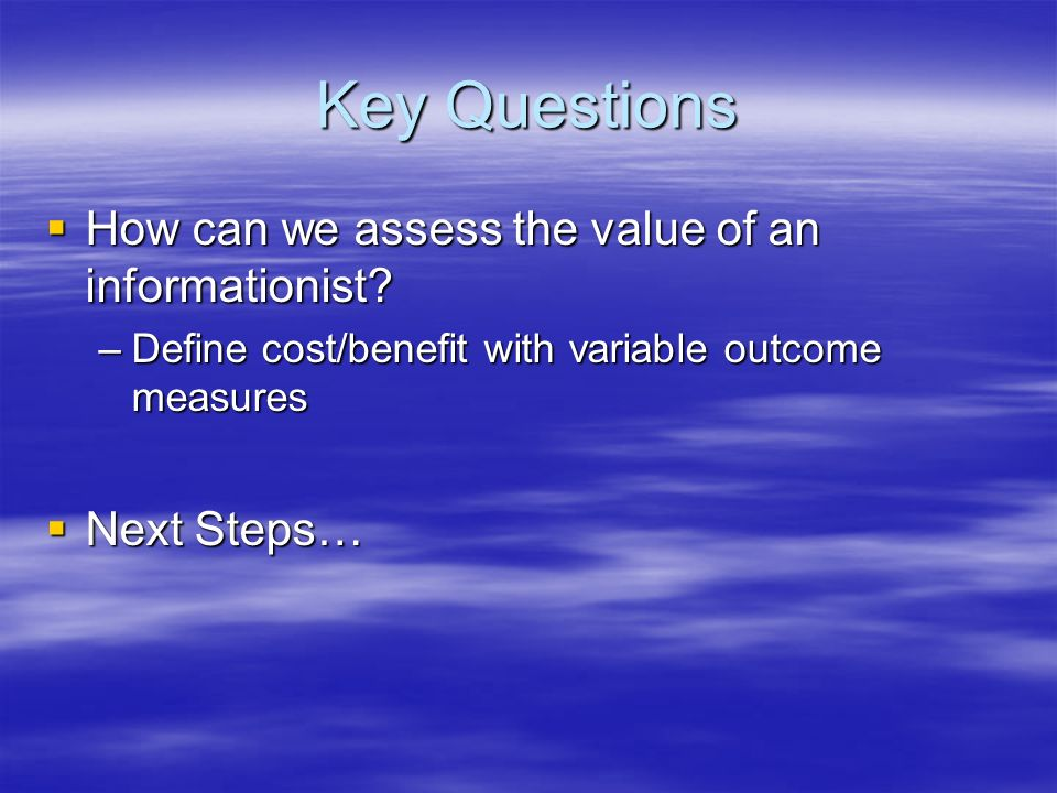 Key Questions How can we assess the value of an informationist.