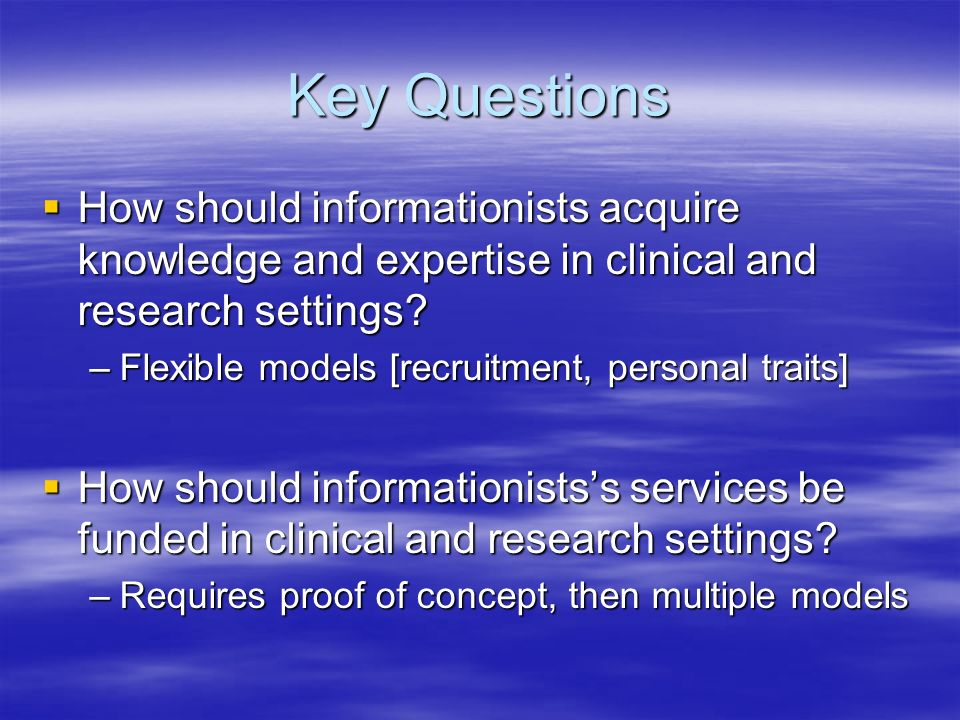 Key Questions How should informationists acquire knowledge and expertise in clinical and research settings.