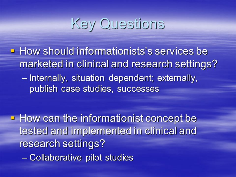 Key Questions How should informationistss services be marketed in clinical and research settings.