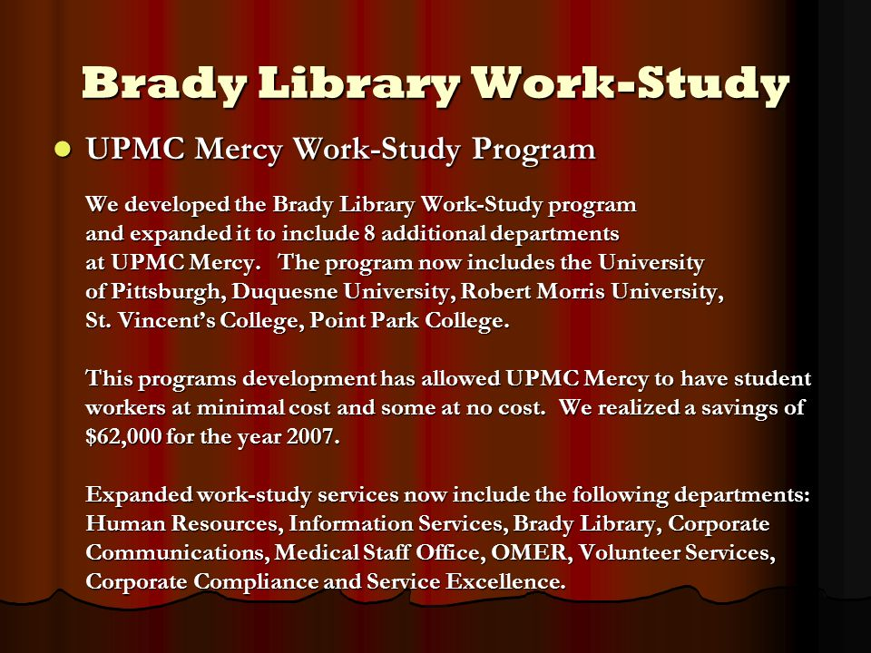 Brady Library Work-Study UPMC Mercy Work-Study Program We developed the Brady Library Work-Study program and expanded it to include 8 additional depar